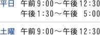 【平日】午前9:00〜午後12:30、午後1:30〜午後 5:00 【土曜】午前9:00〜午後12:30